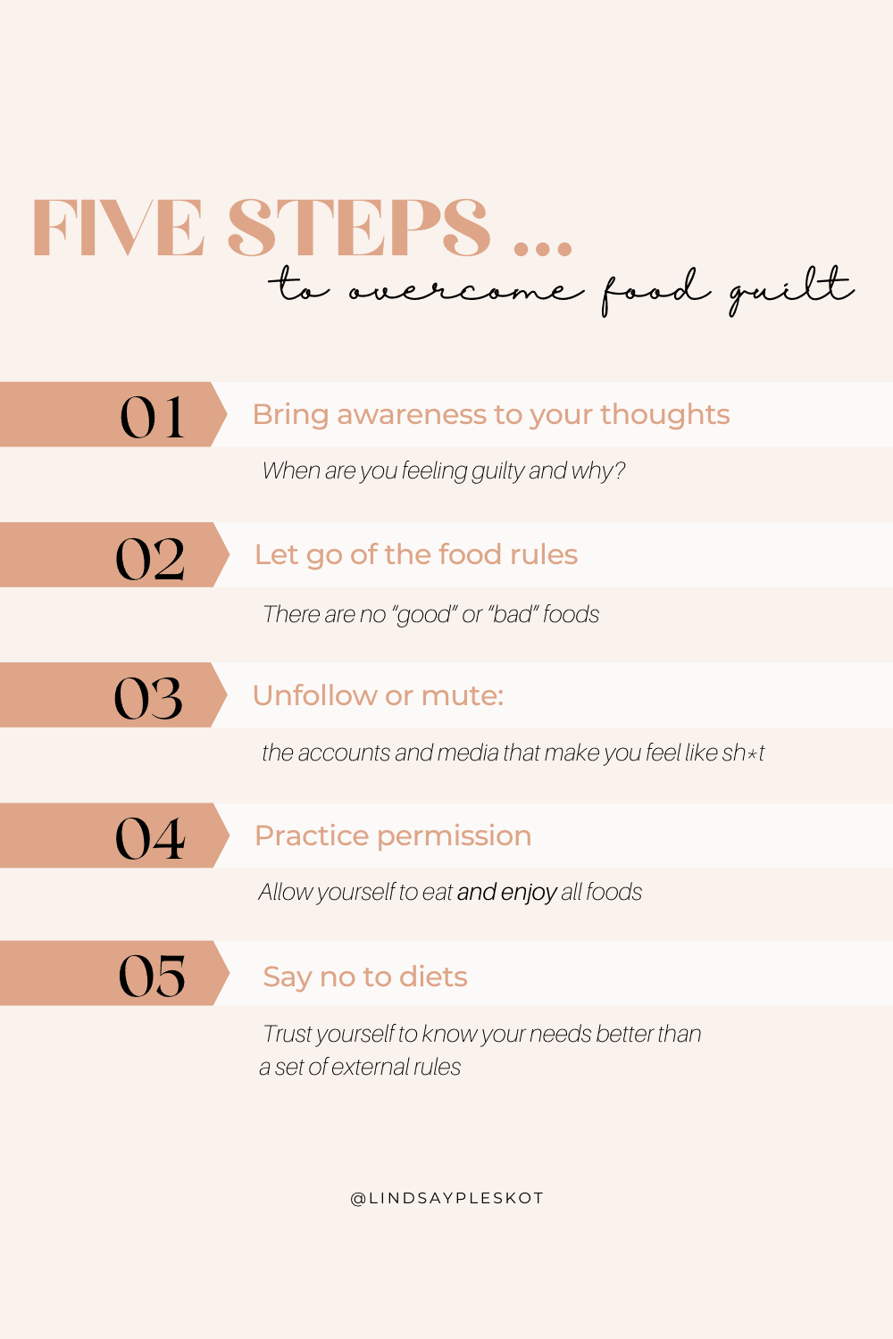 a light pink background with beige and black writing reads Five steps to overcome food guilt with steps listed including bring awareness to your thoughts, let go of food rules, unfollow or mute media and social media accounts that make you feel bad, practice permission to eat all foods, and say no to diets!